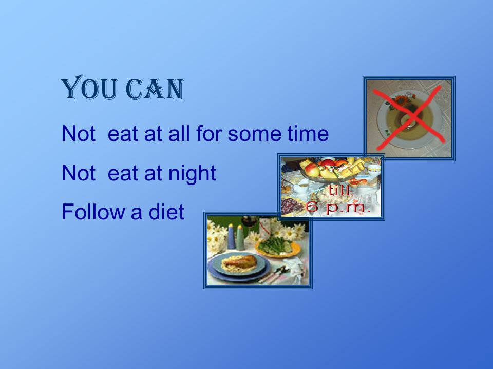 You can Not eat at all for some time Not eat at night Follow a diet