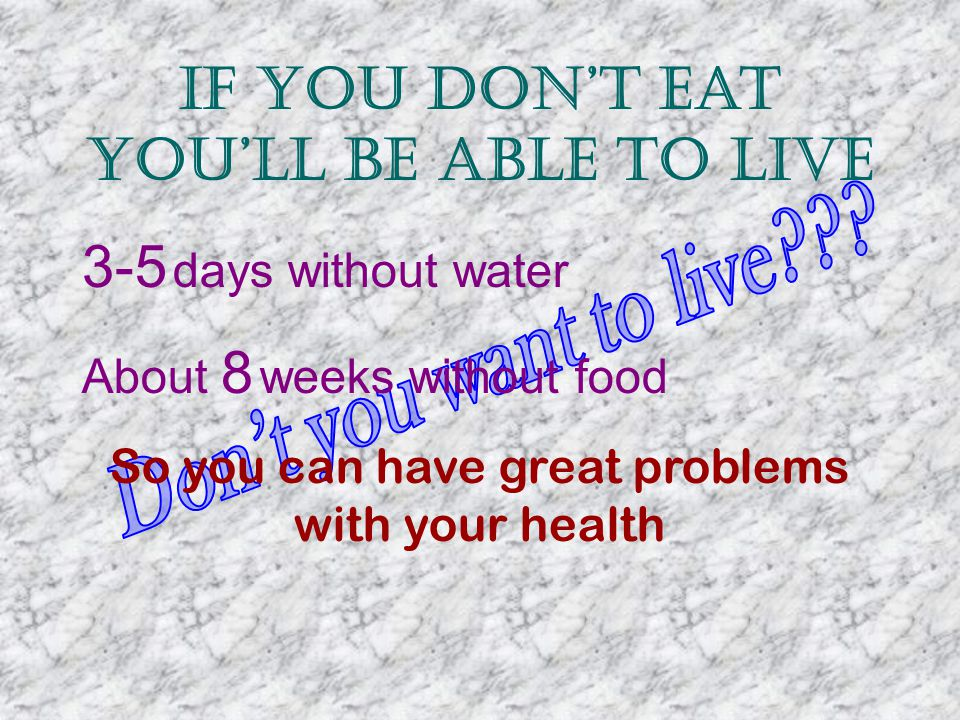 If you dont eat youll be able to live 3-5 days without water About 8 weeks without food So you can have great problems with your health