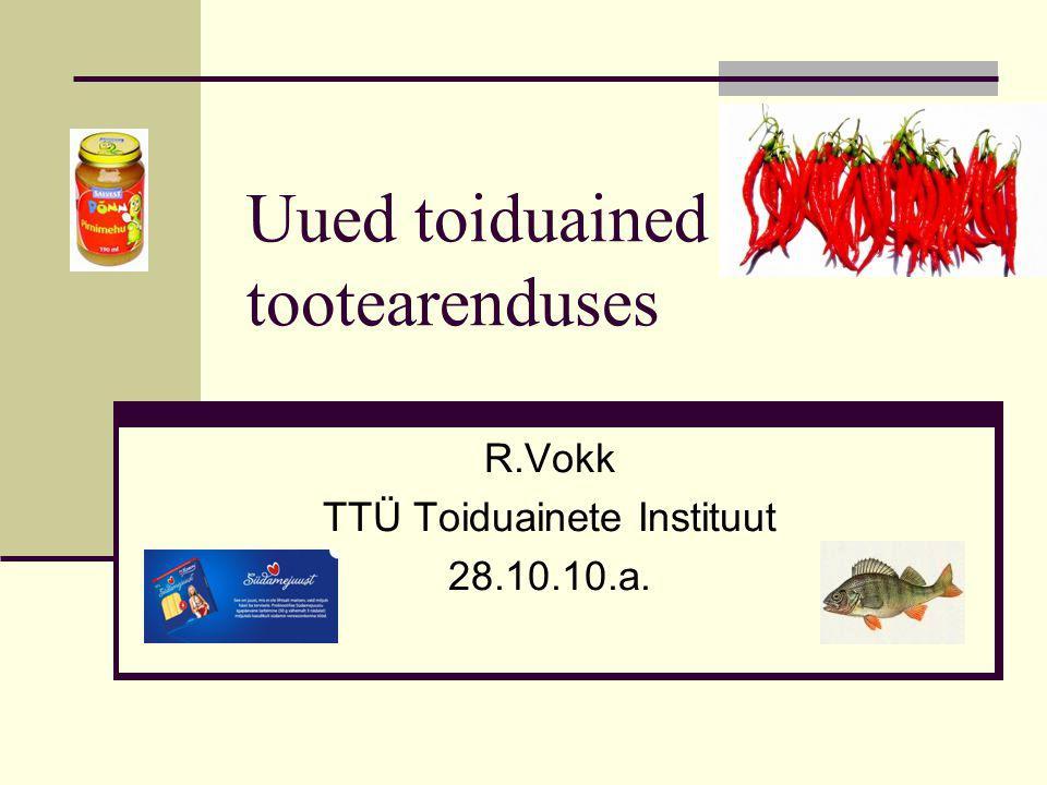 Uued toiduained tootearenduses R.Vokk TTÜ Toiduainete Instituut 28.10.10.a.