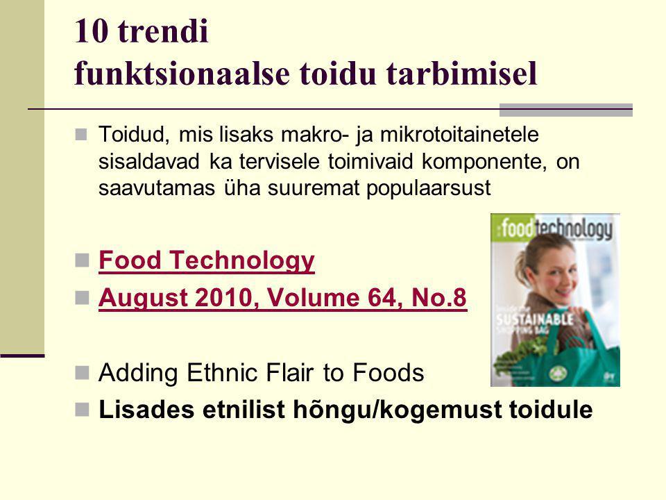 10 trendi funktsionaalse toidu tarbimisel Toidud, mis lisaks makro- ja mikrotoitainetele sisaldavad ka tervisele toimivaid komponente, on saavutamas üha suuremat populaarsust Food Technology August 2010, Volume 64, No.8 Adding Ethnic Flair to Foods Lisades etnilist hõngu/kogemust toidule