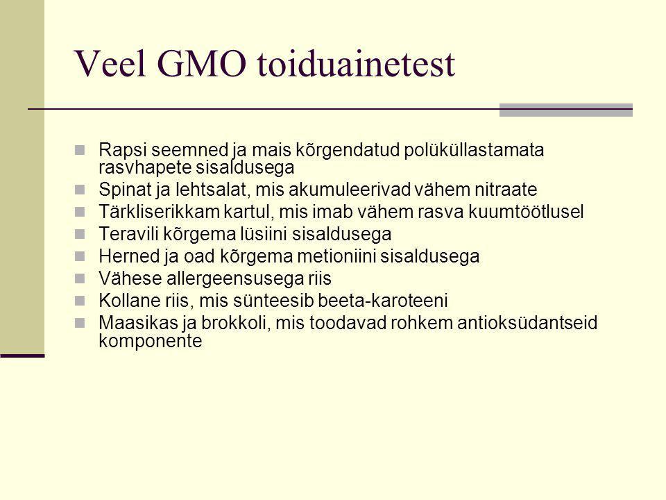 Veel GMO toiduainetest Rapsi seemned ja mais kõrgendatud polüküllastamata rasvhapete sisaldusega Spinat ja lehtsalat, mis akumuleerivad vähem nitraate Tärkliserikkam kartul, mis imab vähem rasva kuumtöötlusel Teravili kõrgema lüsiini sisaldusega Herned ja oad kõrgema metioniini sisaldusega Vähese allergeensusega riis Kollane riis, mis sünteesib beeta-karoteeni Maasikas ja brokkoli, mis toodavad rohkem antioksüdantseid komponente