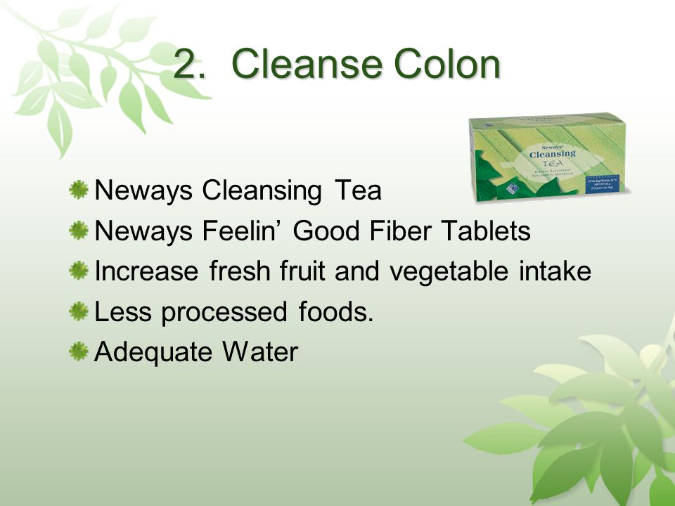 2. Cleanse Colon Neways Cleansing Tea Neways Feelin Good Fiber Tablets Increase fresh fruit and vegetable intake Less processed foods. Adequate Water