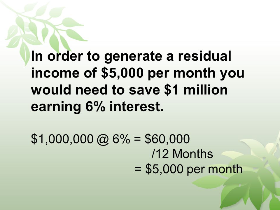 In order to generate a residual income of $5,000 per month you would need to save $1 million earning 6% interest.
