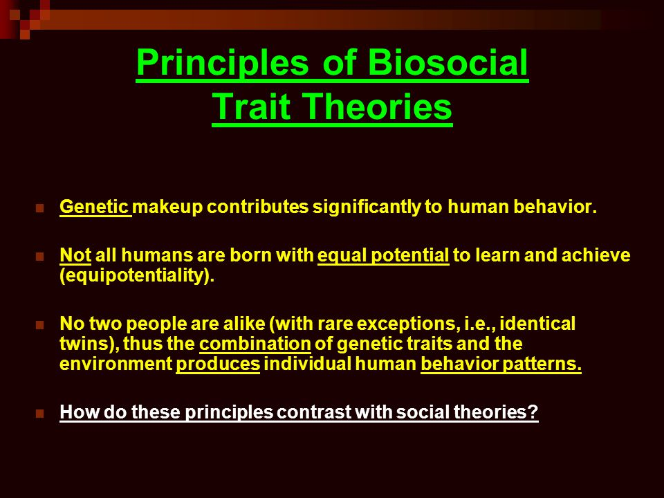 Principles of Biosocial Trait Theories Genetic makeup contributes significantly to human behavior.
