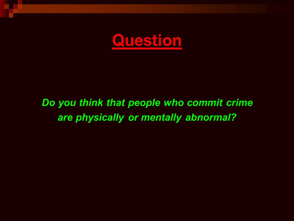 Question Do you think that people who commit crime are physically or mentally abnormal?