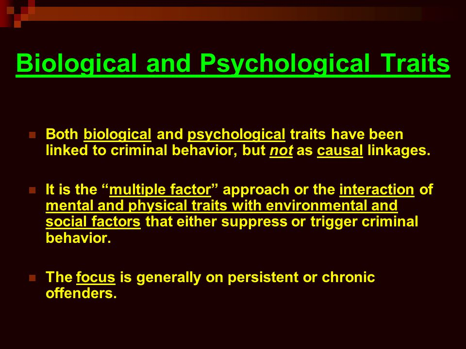 Biological and Psychological Traits Both biological and psychological traits have been linked to criminal behavior, but not as causal linkages.