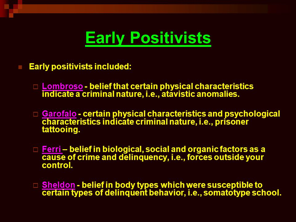 Early Positivists Early positivists included: Lombroso - belief that certain physical characteristics indicate a criminal nature, i.e., atavistic anomalies.