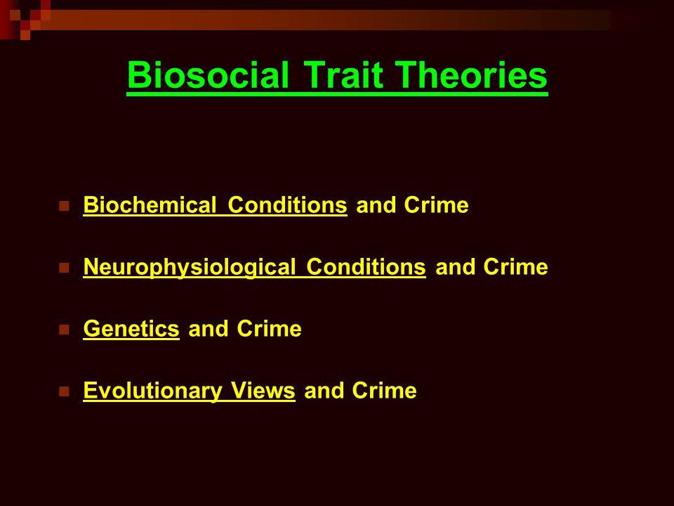 Biosocial Trait Theories Biochemical Conditions and Crime Neurophysiological Conditions and Crime Genetics and Crime Evolutionary Views and Crime