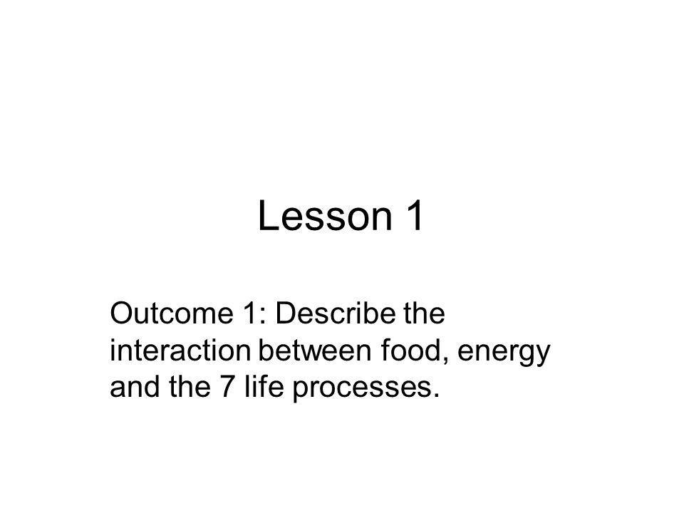 Lesson 1 Outcome 1: Describe the interaction between food, energy and the 7 life processes.
