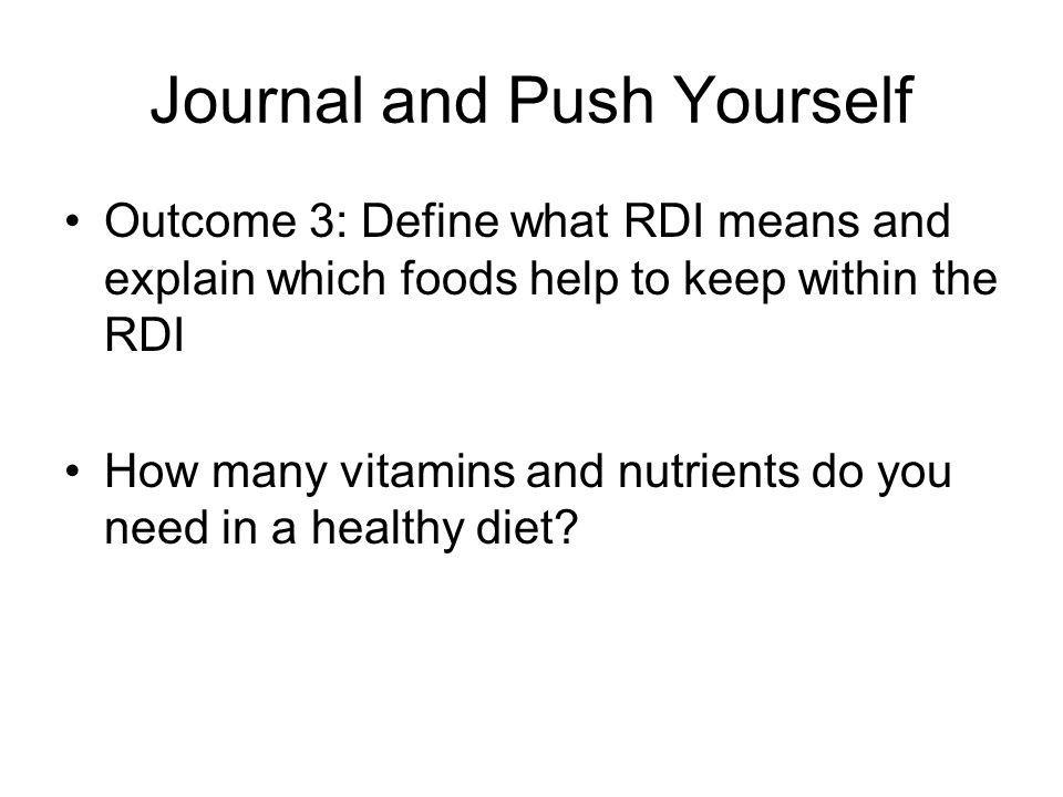 Journal and Push Yourself Outcome 3: Define what RDI means and explain which foods help to keep within the RDI How many vitamins and nutrients do you