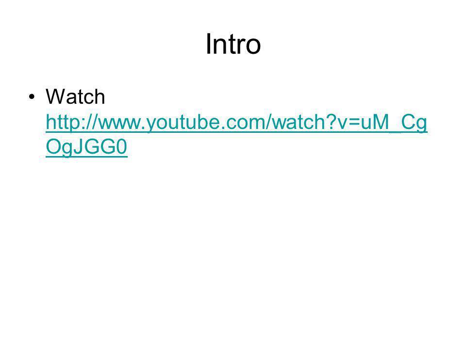 Intro Watch http://www.youtube.com/watch?v=uM_Cg OgJGG0 http://www.youtube.com/watch?v=uM_Cg OgJGG0