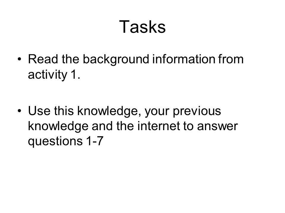 Tasks Read the background information from activity 1. Use this knowledge, your previous knowledge and the internet to answer questions 1-7