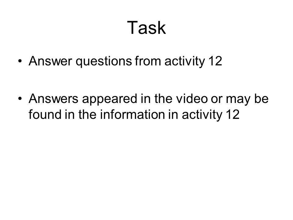 Task Answer questions from activity 12 Answers appeared in the video or may be found in the information in activity 12
