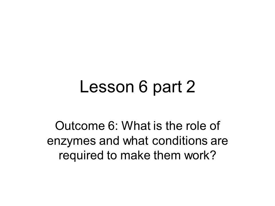Lesson 6 part 2 Outcome 6: What is the role of enzymes and what conditions are required to make them work?