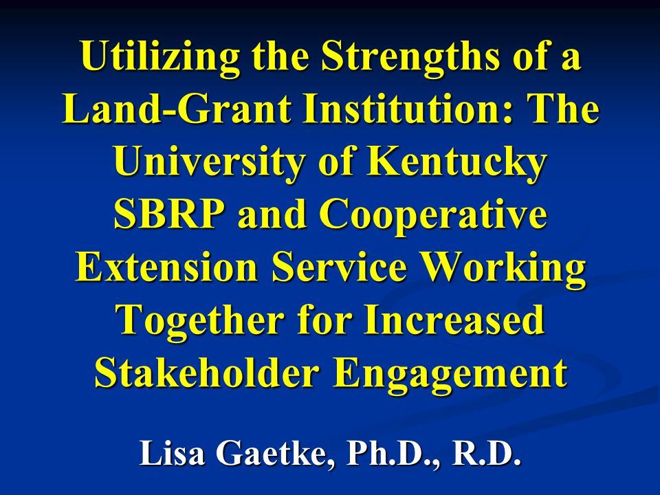 Utilizing the Strengths of a Land-Grant Institution: The University of Kentucky SBRP and Cooperative Extension Service Working Together for Increased Stakeholder Engagement Lisa Gaetke, Ph.D., R.D.
