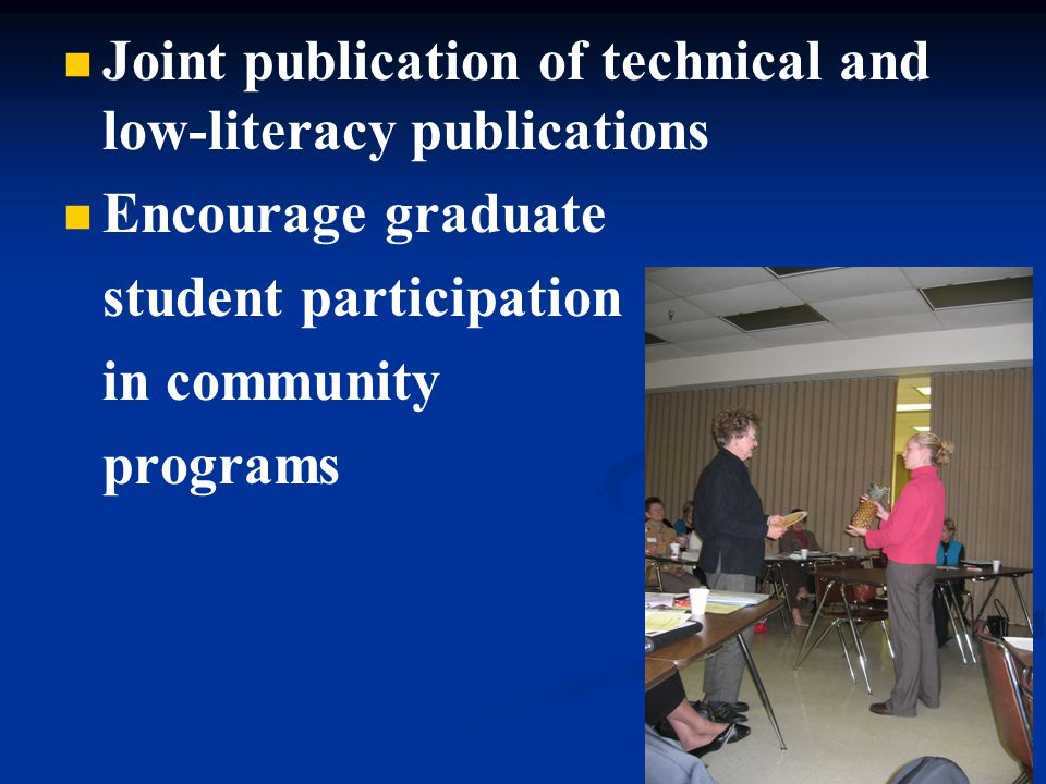 Joint publication of technical and low-literacy publications Encourage graduate student participation in community programs