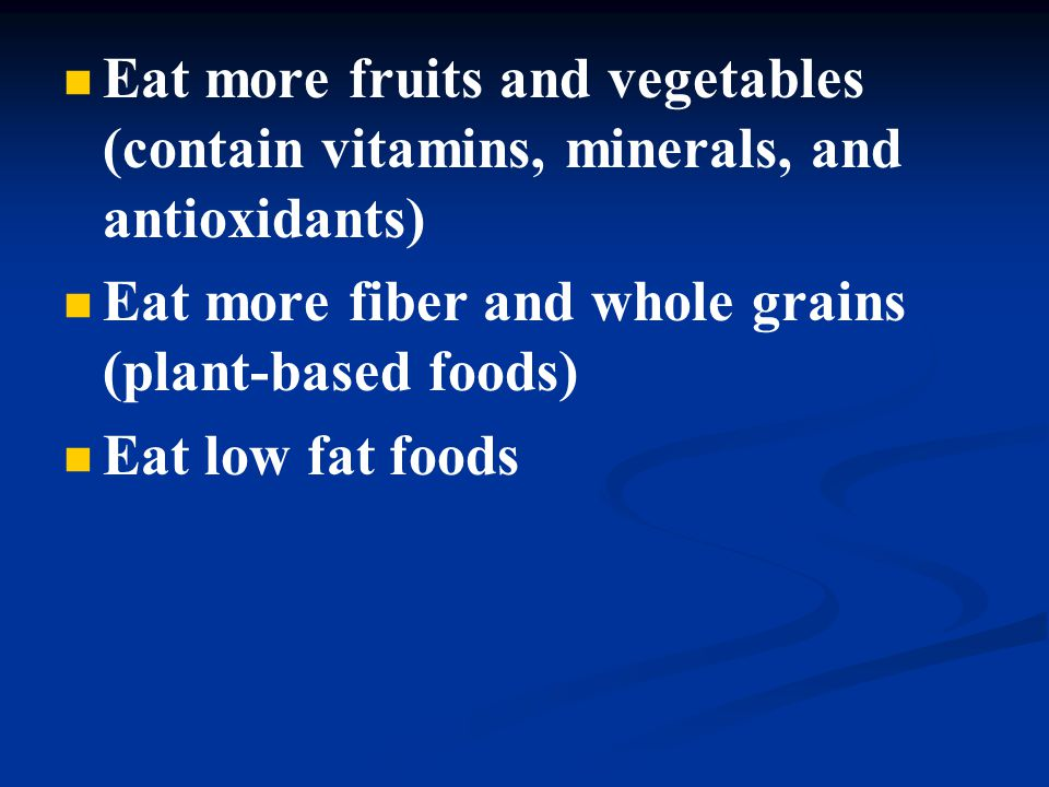 Eat more fruits and vegetables (contain vitamins, minerals, and antioxidants) Eat more fiber and whole grains (plant-based foods) Eat low fat foods