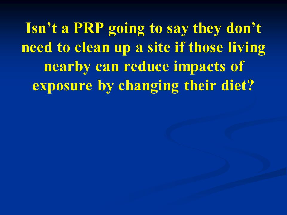 Isnt a PRP going to say they dont need to clean up a site if those living nearby can reduce impacts of exposure by changing their diet