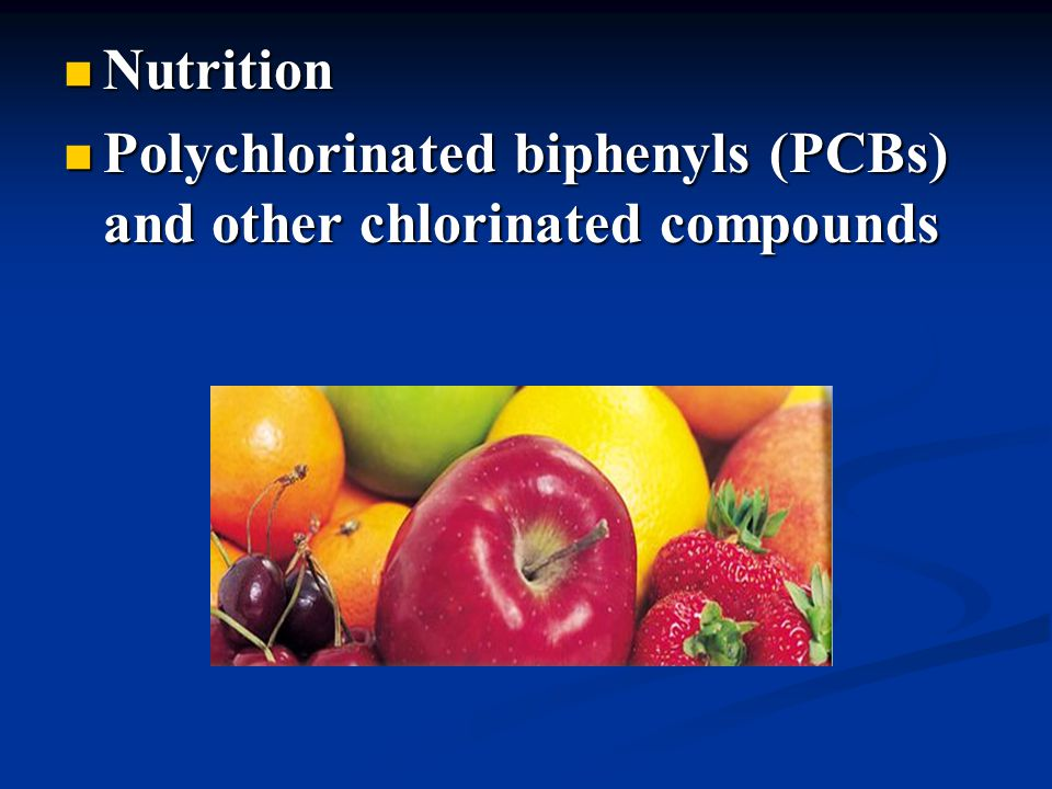 Nutrition Nutrition Polychlorinated biphenyls (PCBs) and other chlorinated compounds Polychlorinated biphenyls (PCBs) and other chlorinated compounds
