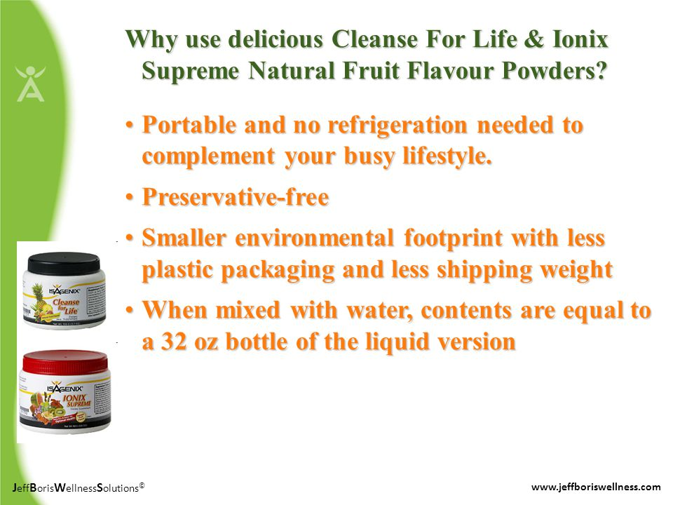 J eff B oris W ellness S olutions © www.jeffboriswellness.com Why use delicious Cleanse For Life & Ionix Supreme Natural Fruit Flavour Powders.