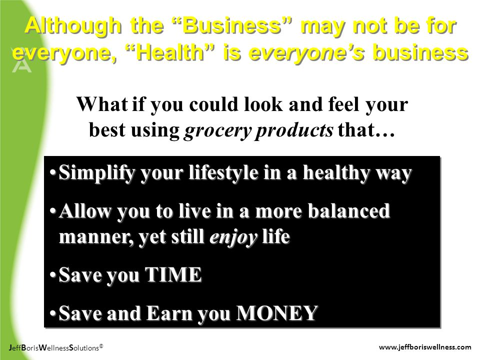 J eff B oris W ellness S olutions © www.jeffboriswellness.com Although the Business may not be for everyone, Health is everyones business What if you could look and feel your best using grocery products that… Simplify your lifestyle in a healthy waySimplify your lifestyle in a healthy way Allow you to live in a more balanced manner, yet still enjoy lifeAllow you to live in a more balanced manner, yet still enjoy life Save you TIMESave you TIME Save and Earn you MONEYSave and Earn you MONEY Simplify your lifestyle in a healthy waySimplify your lifestyle in a healthy way Allow you to live in a more balanced manner, yet still enjoy lifeAllow you to live in a more balanced manner, yet still enjoy life Save you TIMESave you TIME Save and Earn you MONEYSave and Earn you MONEY