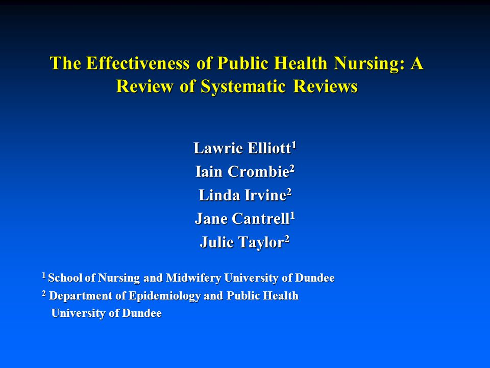 The Effectiveness of Public Health Nursing: A Review of Systematic Reviews Lawrie Elliott 1 Iain Crombie 2 Linda Irvine 2 Jane Cantrell 1 Julie Taylor
