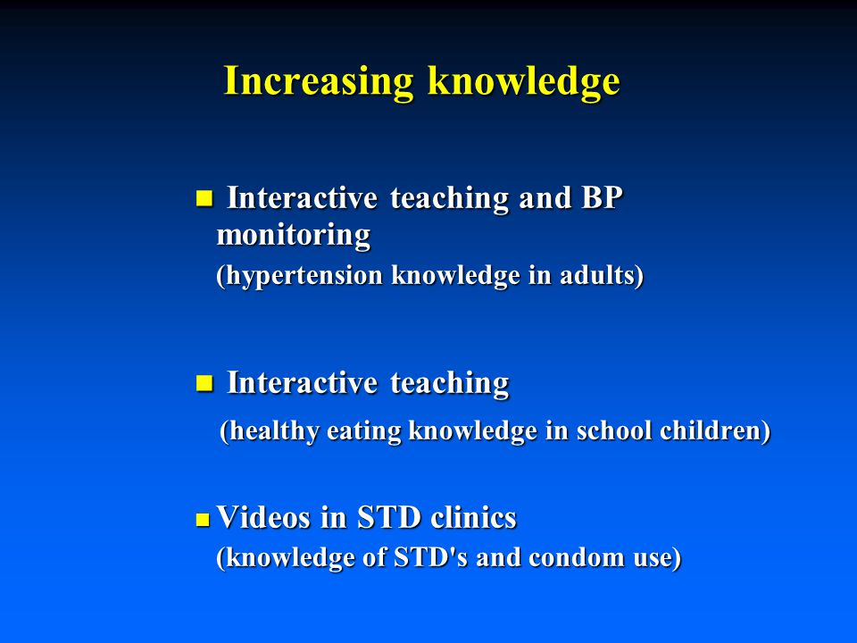 Increasing knowledge n Interactive teaching and BP monitoring (hypertension knowledge in adults) (hypertension knowledge in adults) n Interactive teaching (healthy eating knowledge in school children) (healthy eating knowledge in school children) n Videos in STD clinics (knowledge of STD s and condom use) (knowledge of STD s and condom use)
