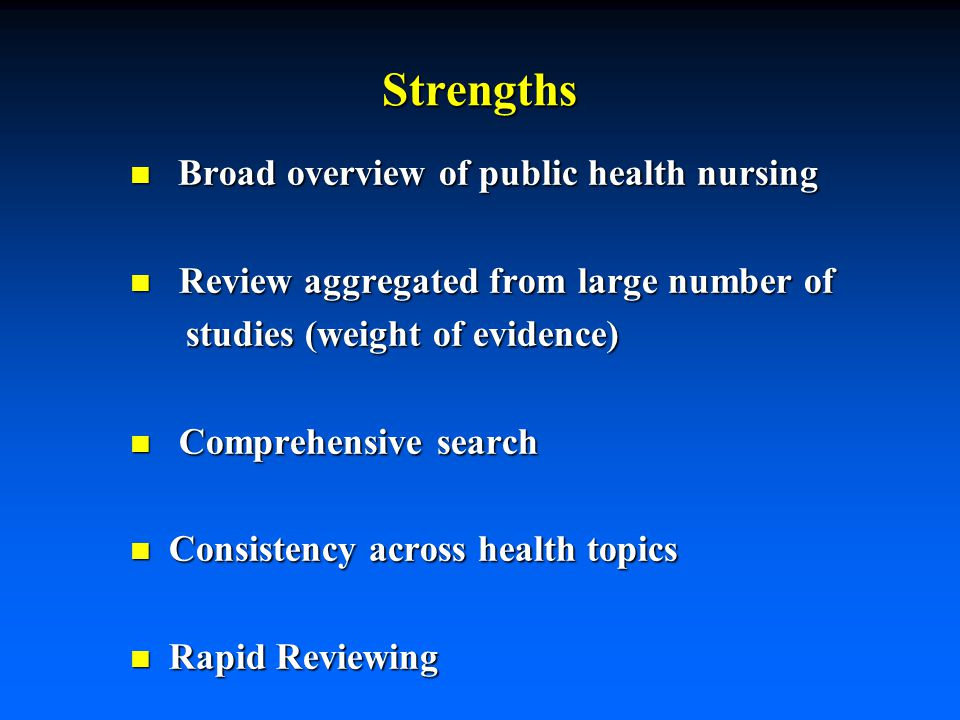 Strengths n Broad overview of public health nursing n Review aggregated from large number of studies (weight of evidence) studies (weight of evidence) n Comprehensive search n Consistency across health topics n Rapid Reviewing