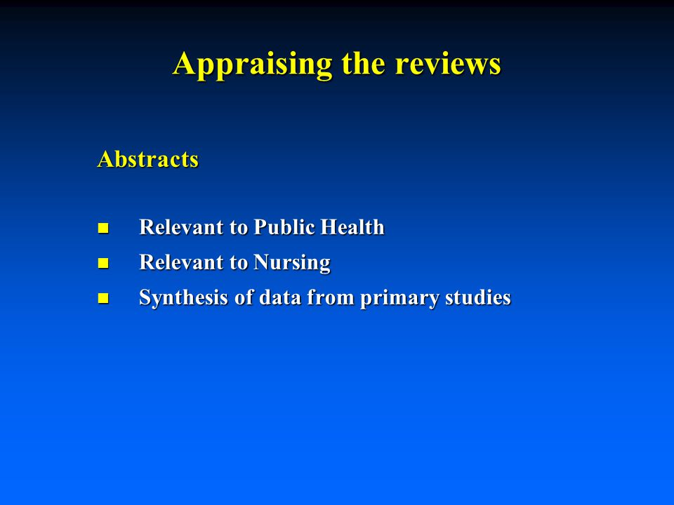Appraising the reviews Abstracts n Relevant to Public Health n Relevant to Nursing n Synthesis of data from primary studies