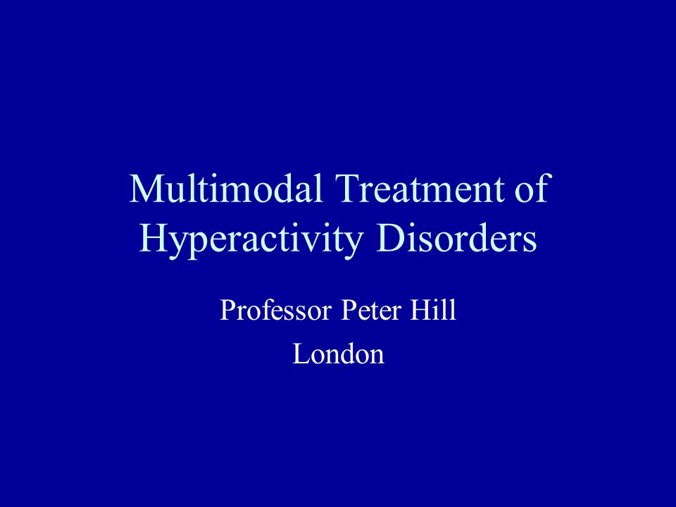 Multimodal Treatment of Hyperactivity Disorders Professor Peter Hill London