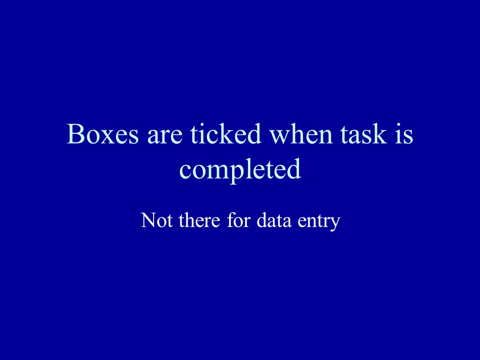 Boxes are ticked when task is completed Not there for data entry