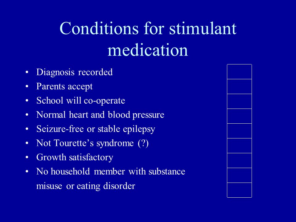 Conditions for stimulant medication Diagnosis recorded Parents accept School will co-operate Normal heart and blood pressure Seizure-free or stable epilepsy Not Tourettes syndrome ( ) Growth satisfactory No household member with substance misuse or eating disorder