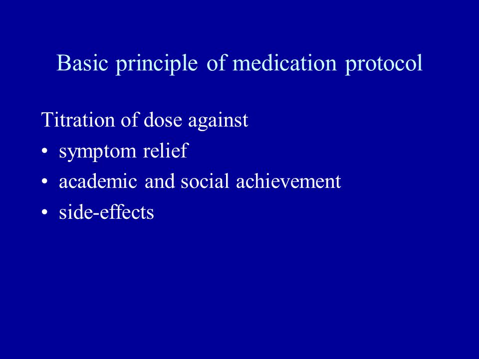Basic principle of medication protocol Titration of dose against symptom relief academic and social achievement side-effects
