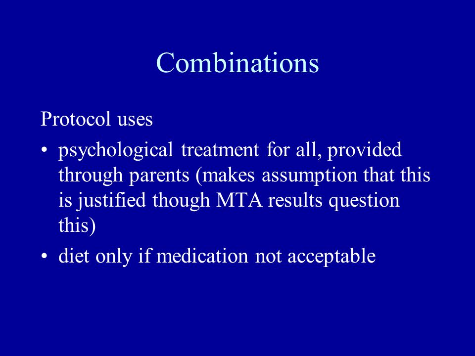 Combinations Protocol uses psychological treatment for all, provided through parents (makes assumption that this is justified though MTA results quest