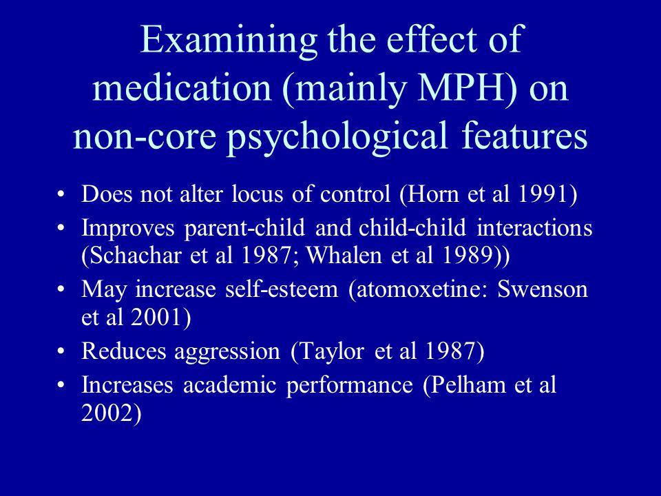 Examining the effect of medication (mainly MPH) on non-core psychological features Does not alter locus of control (Horn et al 1991) Improves parent-child and child-child interactions (Schachar et al 1987; Whalen et al 1989)) May increase self-esteem (atomoxetine: Swenson et al 2001) Reduces aggression (Taylor et al 1987) Increases academic performance (Pelham et al 2002)
