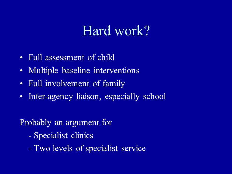 Hard work? Full assessment of child Multiple baseline interventions Full involvement of family Inter-agency liaison, especially school Probably an arg