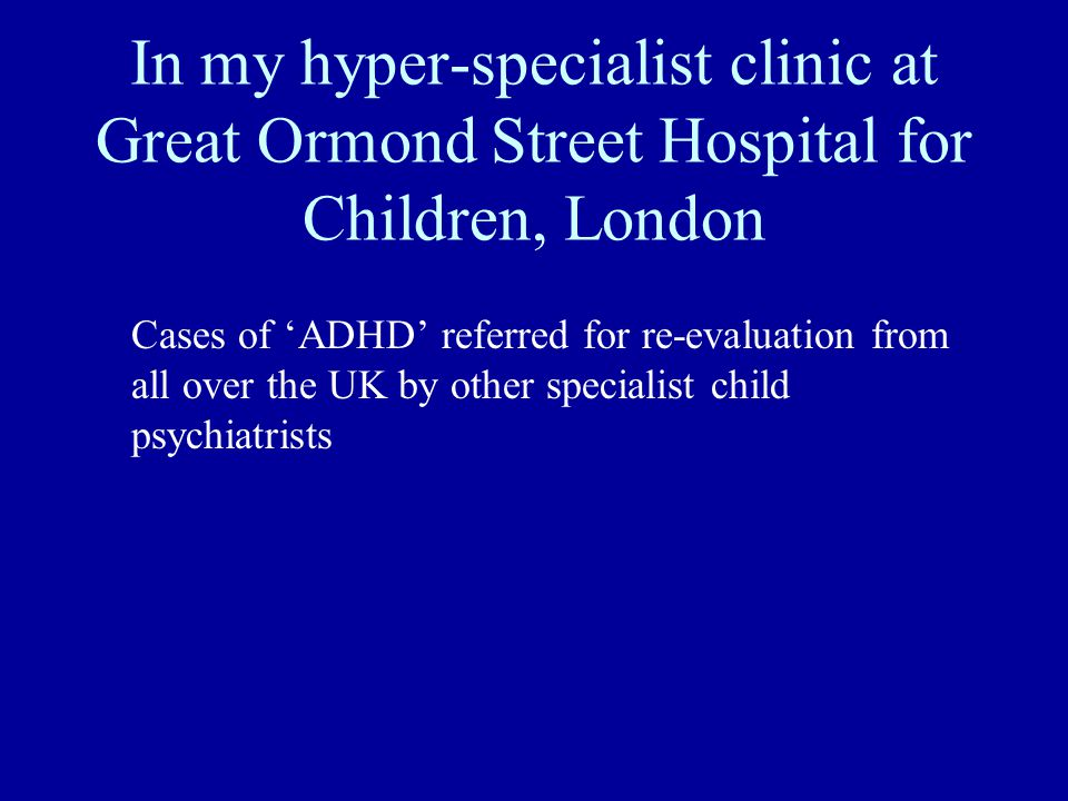 In my hyper-specialist clinic at Great Ormond Street Hospital for Children, London Cases of ADHD referred for re-evaluation from all over the UK by ot