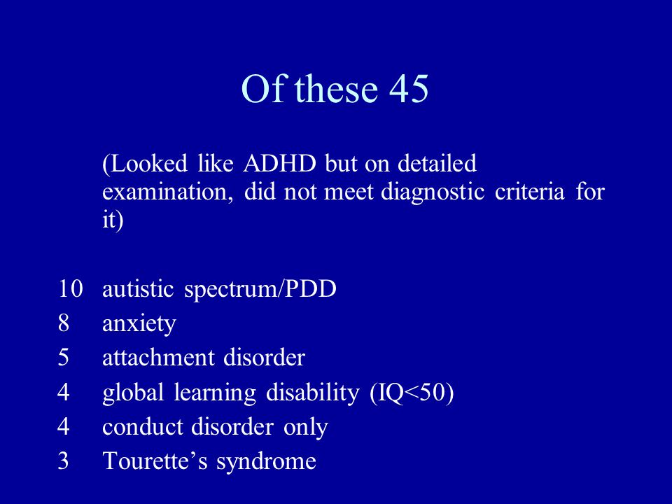 Of these 45 (Looked like ADHD but on detailed examination, did not meet diagnostic criteria for it) 10 autistic spectrum/PDD 8anxiety 5attachment disorder 4global learning disability (IQ<50) 4conduct disorder only 3Tourettes syndrome