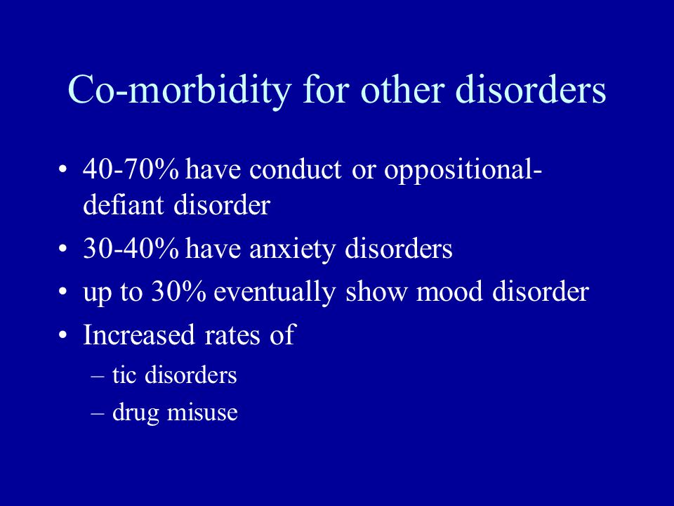 Co-morbidity for other disorders 40-70% have conduct or oppositional- defiant disorder 30-40% have anxiety disorders up to 30% eventually show mood di