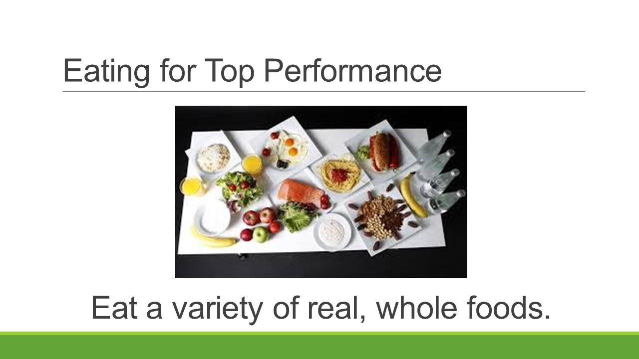 Eating for Top Performance Eat a variety of real, whole foods.