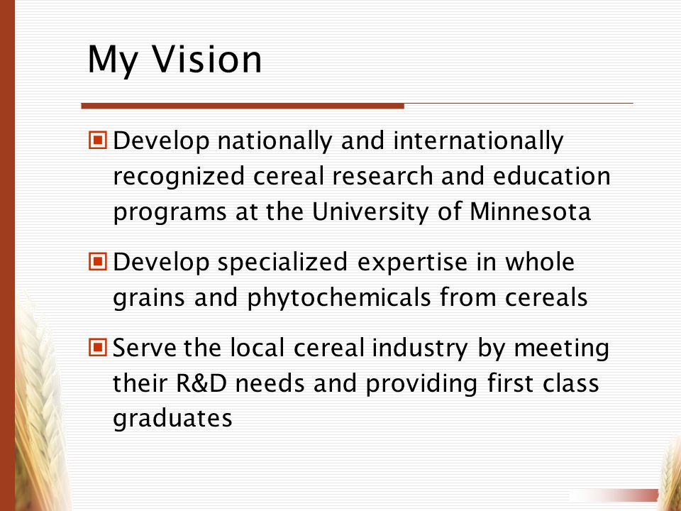 My Vision Develop nationally and internationally recognized cereal research and education programs at the University of Minnesota Develop specialized