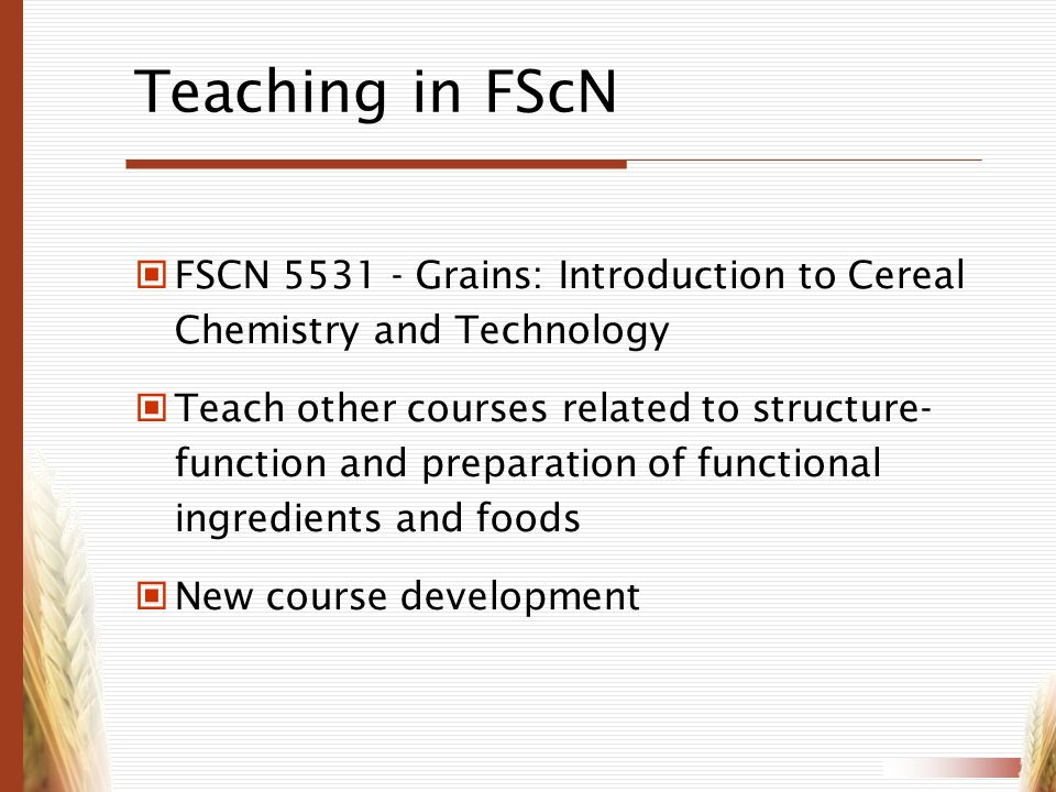 Teaching in FScN FSCN 5531 - Grains: Introduction to Cereal Chemistry and Technology Teach other courses related to structure- function and preparatio