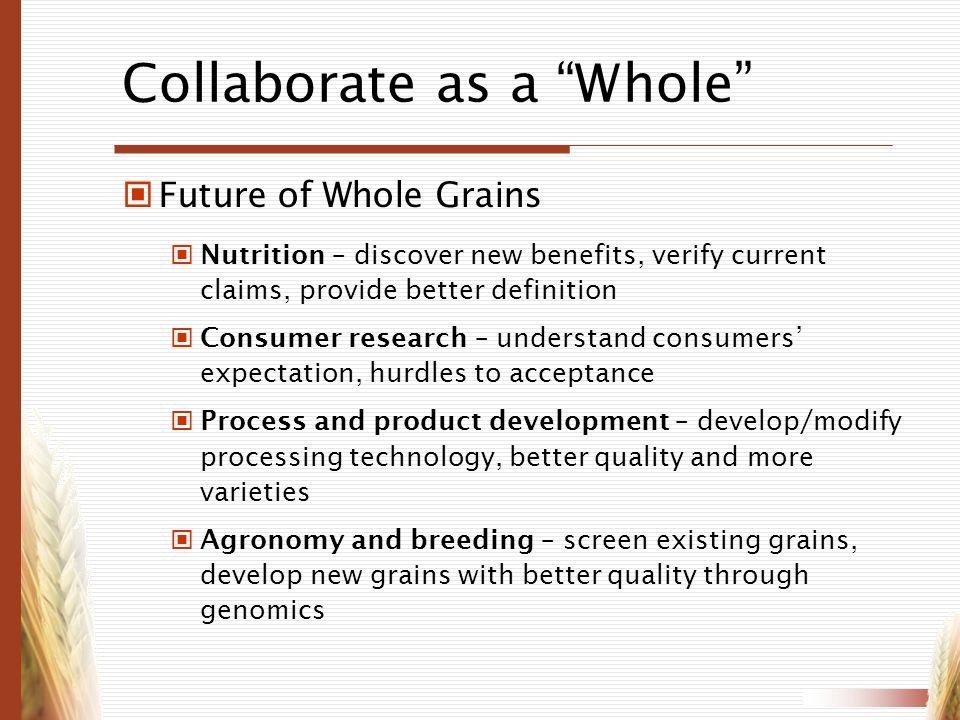 Collaborate as a Whole Future of Whole Grains Nutrition – discover new benefits, verify current claims, provide better definition Consumer research –