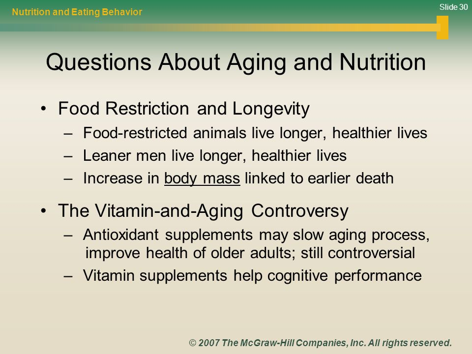 Slide 30 © 2007 The McGraw-Hill Companies, Inc. All rights reserved. Questions About Aging and Nutrition Food Restriction and Longevity – Food-restric