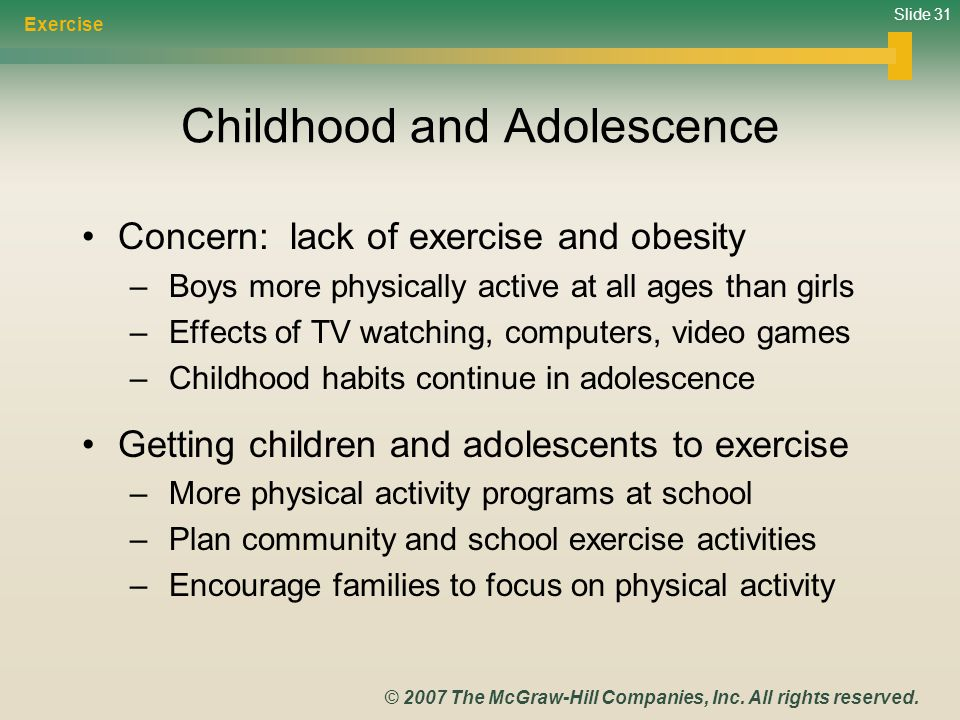 Slide 31 © 2007 The McGraw-Hill Companies, Inc. All rights reserved. Childhood and Adolescence Concern: lack of exercise and obesity – Boys more physi