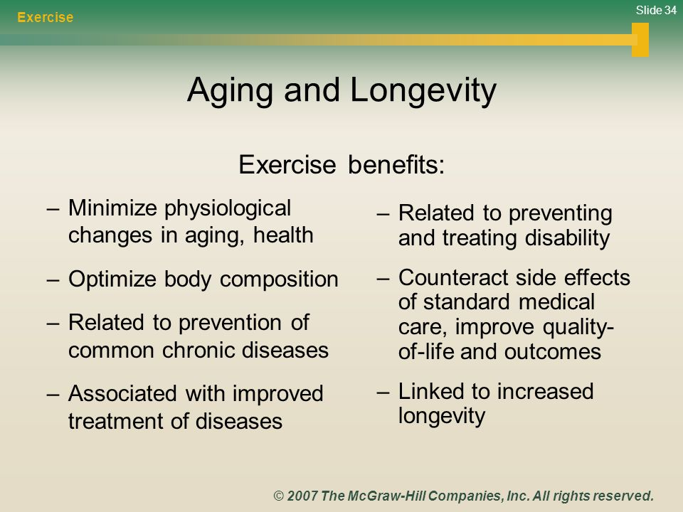Slide 34 © 2007 The McGraw-Hill Companies, Inc. All rights reserved. Aging and Longevity Exercise benefits: –Related to preventing and treating disabi