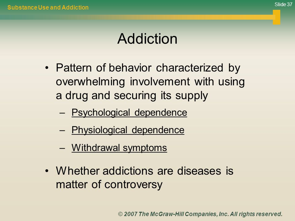 Slide 37 © 2007 The McGraw-Hill Companies, Inc. All rights reserved. Addiction Pattern of behavior characterized by overwhelming involvement with usin