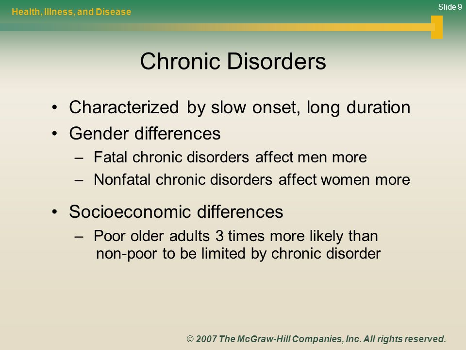 Slide 9 © 2007 The McGraw-Hill Companies, Inc. All rights reserved. Chronic Disorders Characterized by slow onset, long duration Gender differences –