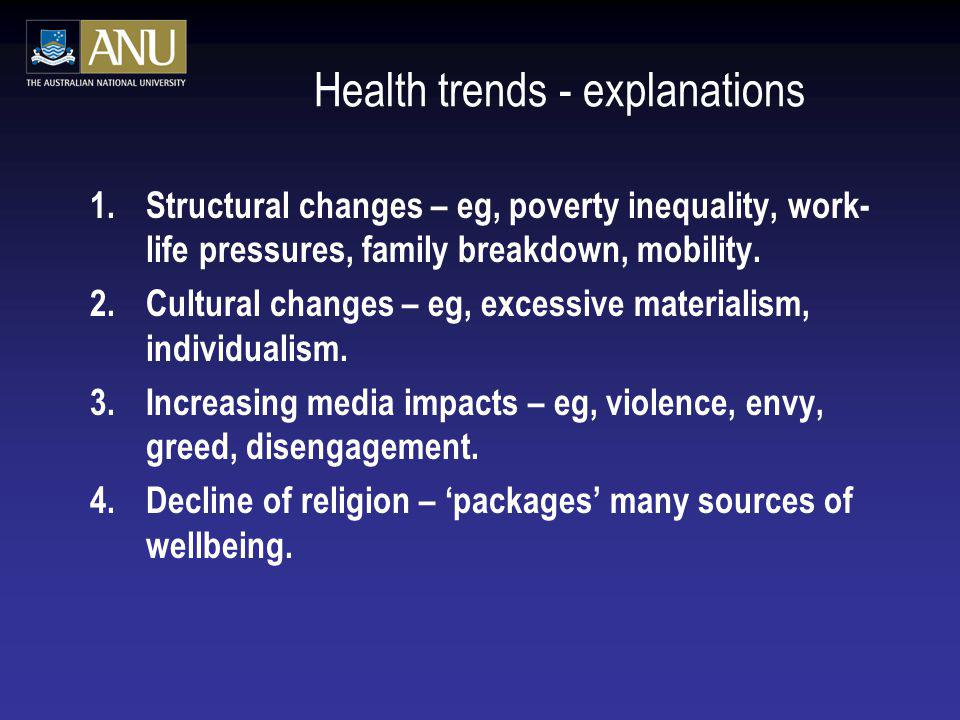 Health trends - explanations 1.Structural changes – eg, poverty inequality, work- life pressures, family breakdown, mobility.