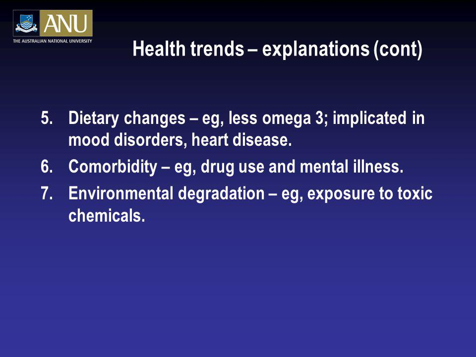 Health trends – explanations (cont) 5.Dietary changes – eg, less omega 3; implicated in mood disorders, heart disease. 6.Comorbidity – eg, drug use an